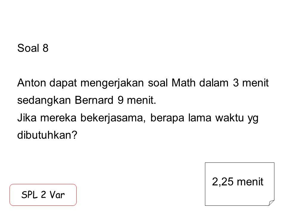 Soal 8 Anton dapat mengerjakan soal Math dalam 3 menit sedangkan Bernard 9 menit. Jika mereka bekerjasama, berapa lama waktu yg dibutuhkan
