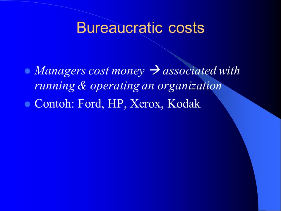 Bureaucratic costs Managers cost money  associated with running & operating an organization.