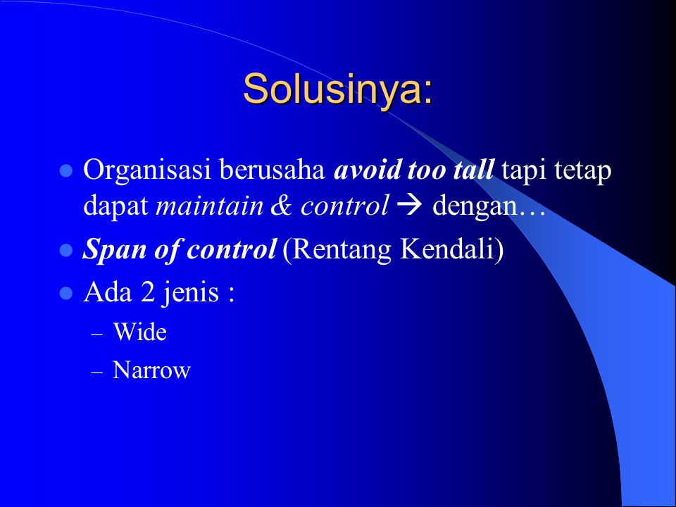 Solusinya: Organisasi berusaha avoid too tall tapi tetap dapat maintain & control  dengan… Span of control (Rentang Kendali)