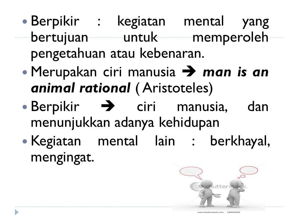 Berpikir : kegiatan mental yang bertujuan untuk memperoleh pengetahuan atau kebenaran.