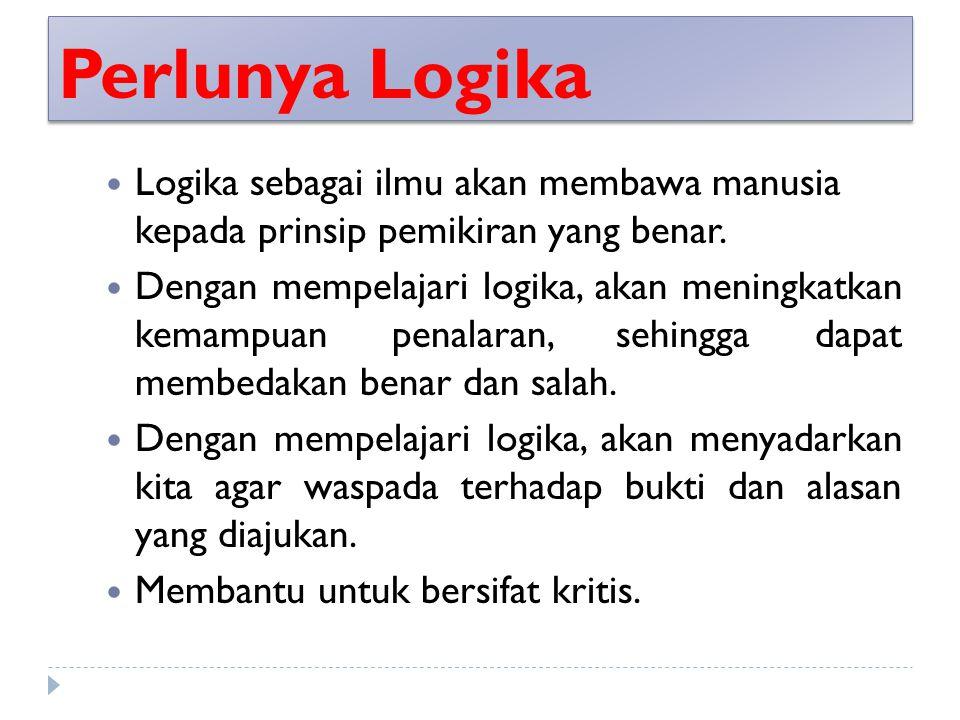 Perlunya Logika Logika sebagai ilmu akan membawa manusia kepada prinsip pemikiran yang benar.