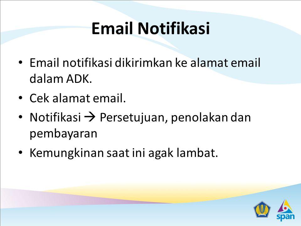 Email Notifikasi Email notifikasi dikirimkan ke alamat email dalam ADK. Cek alamat email. Notifikasi  Persetujuan, penolakan dan pembayaran.