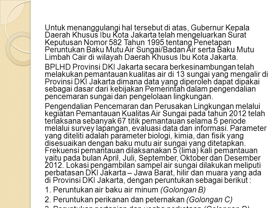 Untuk menanggulangi hal tersebut di atas, Gubernur Kepala Daerah Khusus Ibu Kota Jakarta telah mengeluarkan Surat Keputusan Nomor 582 Tahun 1995 tentang Penetapan Peruntukan Baku Mutu Air Sungai/Badan Air serta Baku Mutu Limbah Cair di wilayah Daerah Khusus Ibu Kota Jakarta.