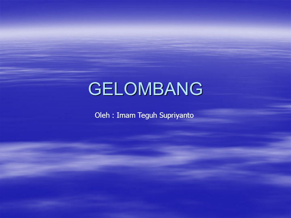 GELOMBANG Oleh : Imam Teguh Supriyanto