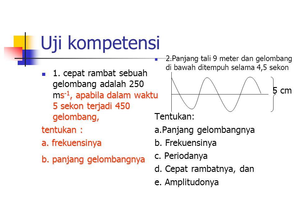 Uji kompetensi 2.Panjang tali 9 meter dan gelombang di bawah ditempuh selama 4,5 sekon. 5 cm. Tentukan: