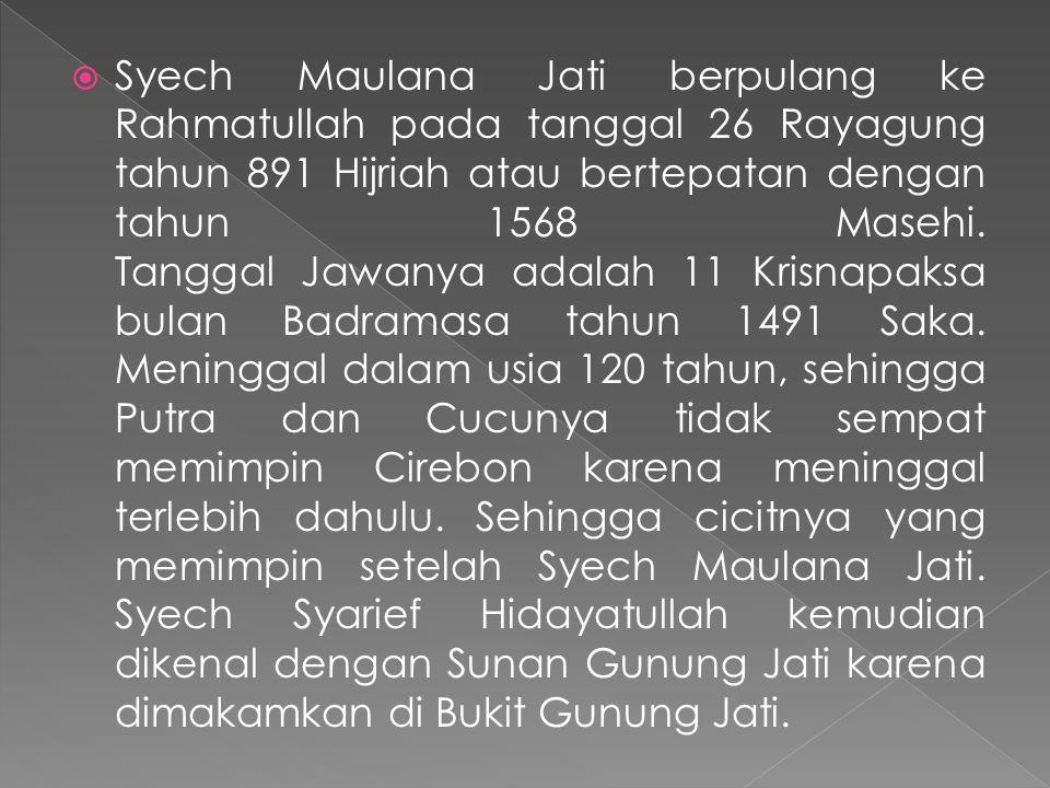 Syech Maulana Jati berpulang ke Rahmatullah pada tanggal 26 Rayagung tahun 891 Hijriah atau bertepatan dengan tahun 1568 Masehi.