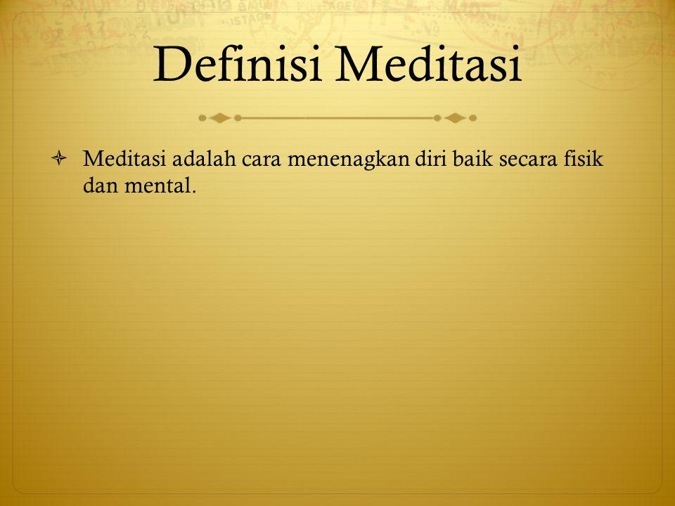 Definisi Meditasi Meditasi adalah cara menenagkan diri baik secara fisik dan mental.