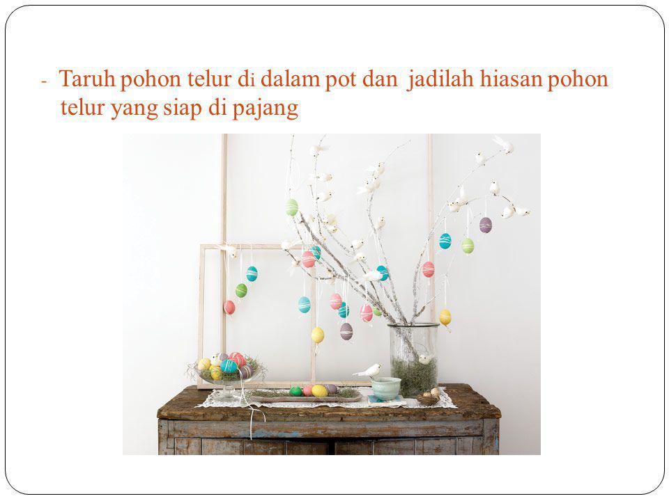 - Taruh pohon telur di dalam pot dan jadilah hiasan pohon telur yang siap di pajang