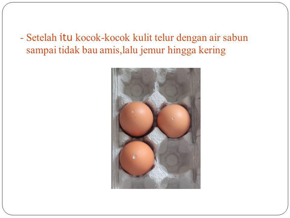 - Setelah itu kocok-kocok kulit telur dengan air sabun sampai tidak bau amis,lalu jemur hingga kering