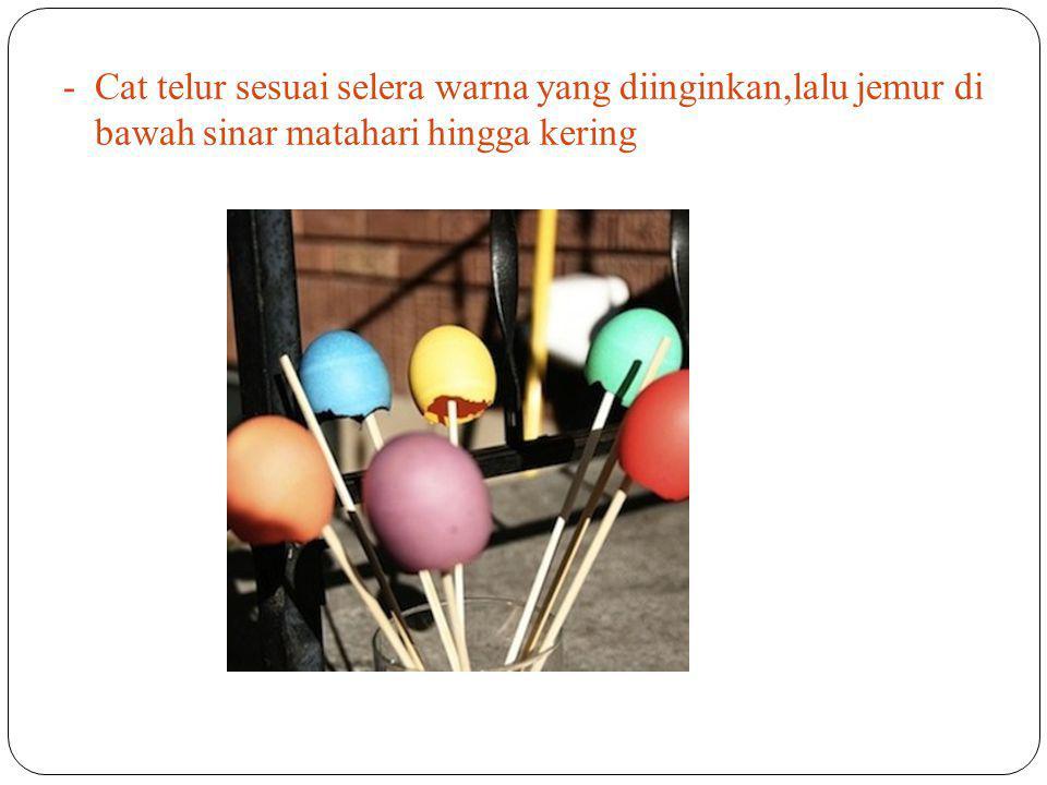 - Cat telur sesuai selera warna yang diinginkan,lalu jemur di bawah sinar matahari hingga kering