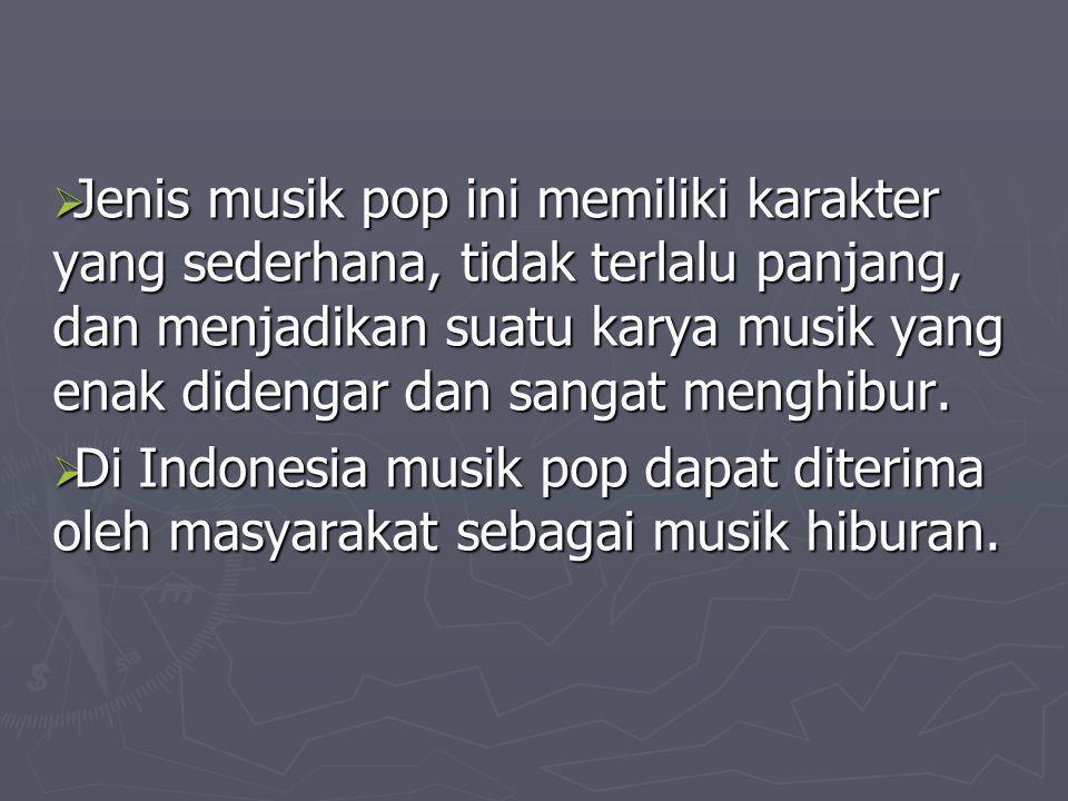 Jenis musik pop ini memiliki karakter yang sederhana, tidak terlalu panjang, dan menjadikan suatu karya musik yang enak didengar dan sangat menghibur.