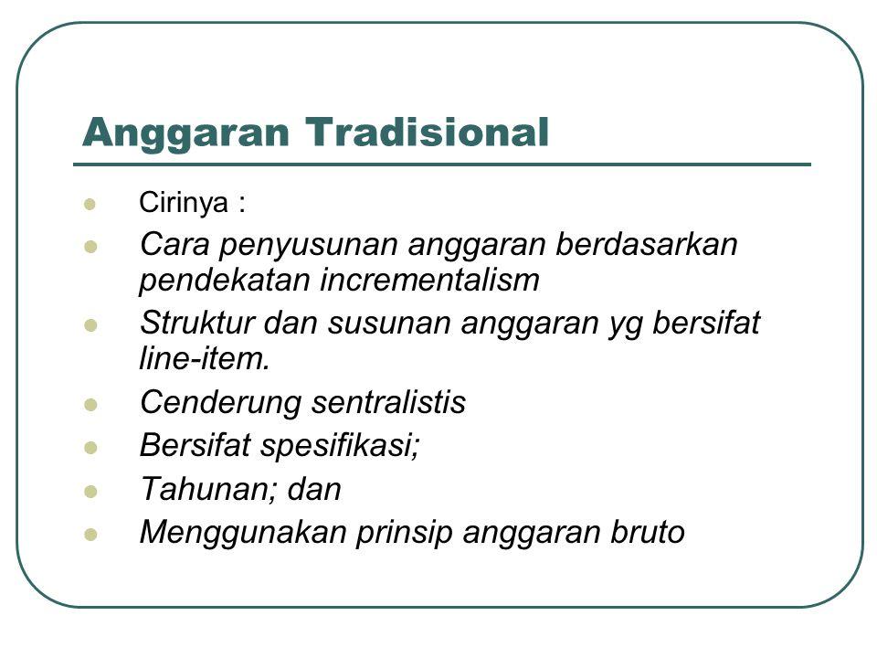 Anggaran Tradisional Cirinya : Cara penyusunan anggaran berdasarkan pendekatan incrementalism. Struktur dan susunan anggaran yg bersifat line-item.