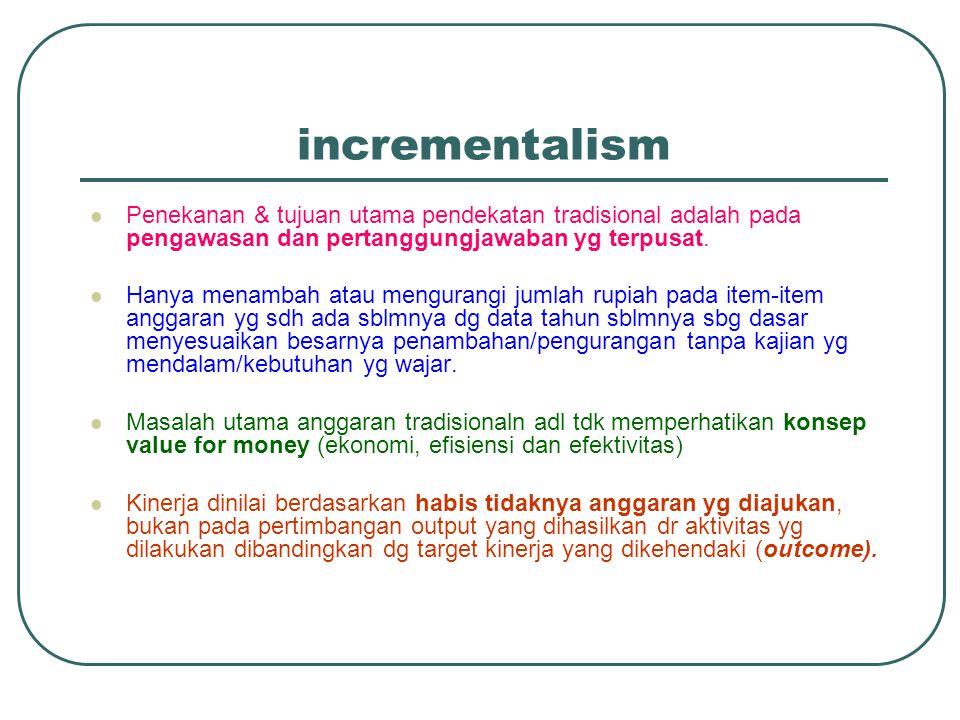 incrementalism Penekanan & tujuan utama pendekatan tradisional adalah pada pengawasan dan pertanggungjawaban yg terpusat.