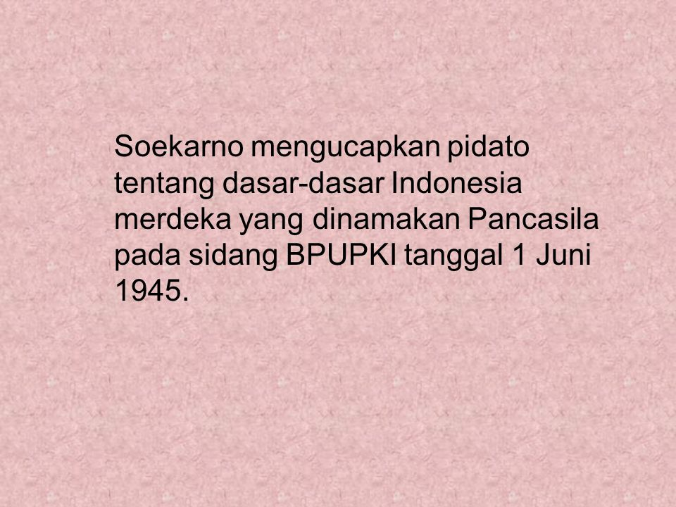 Soekarno mengucapkan pidato tentang dasar-dasar Indonesia merdeka yang dinamakan Pancasila pada sidang BPUPKI tanggal 1 Juni 1945.