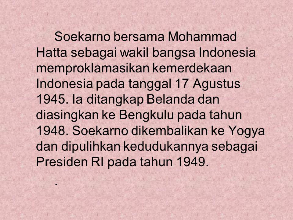 Soekarno bersama Mohammad Hatta sebagai wakil bangsa Indonesia memproklamasikan kemerdekaan Indonesia pada tanggal 17 Agustus 1945. Ia ditangkap Belanda dan diasingkan ke Bengkulu pada tahun 1948. Soekarno dikembalikan ke Yogya dan dipulihkan kedudukannya sebagai Presiden RI pada tahun 1949.