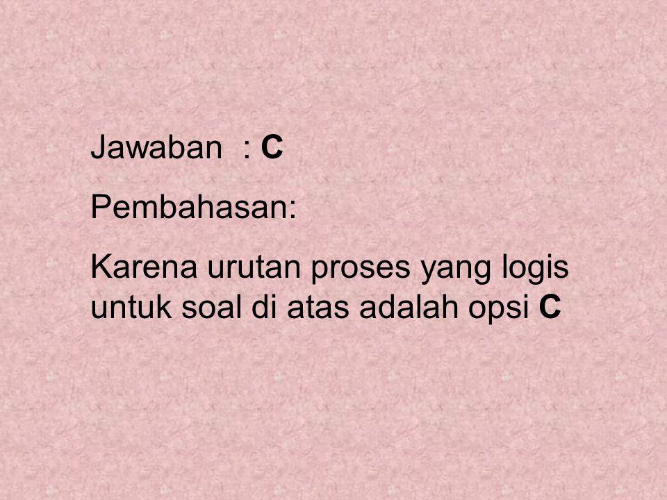 Jawaban : C Pembahasan: Karena urutan proses yang logis untuk soal di atas adalah opsi C