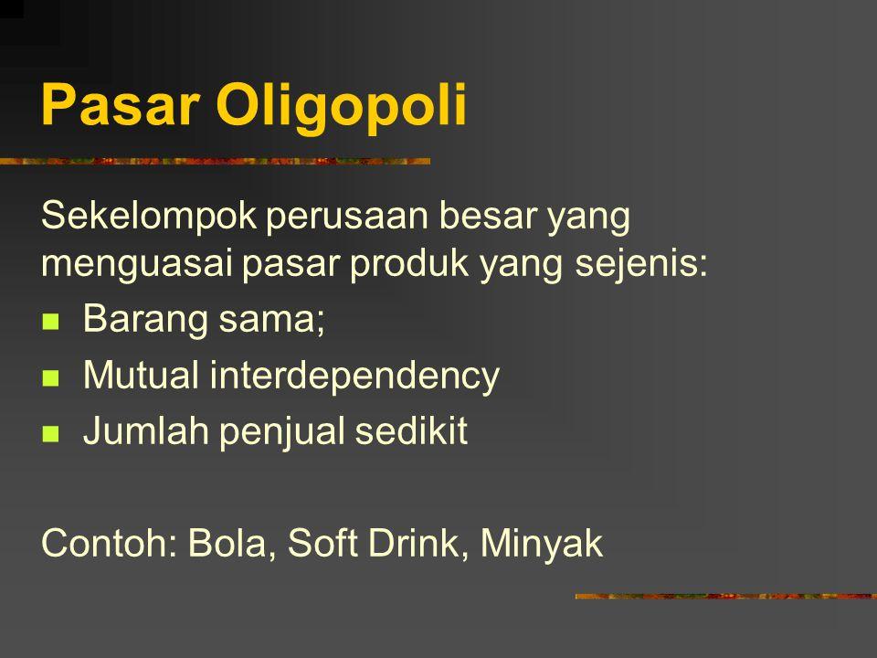 Pasar Oligopoli Sekelompok perusaan besar yang menguasai pasar produk yang sejenis: Barang sama; Mutual interdependency.