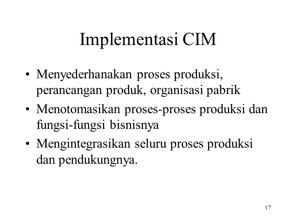 Implementasi CIM Menyederhanakan proses produksi, perancangan produk, organisasi pabrik.
