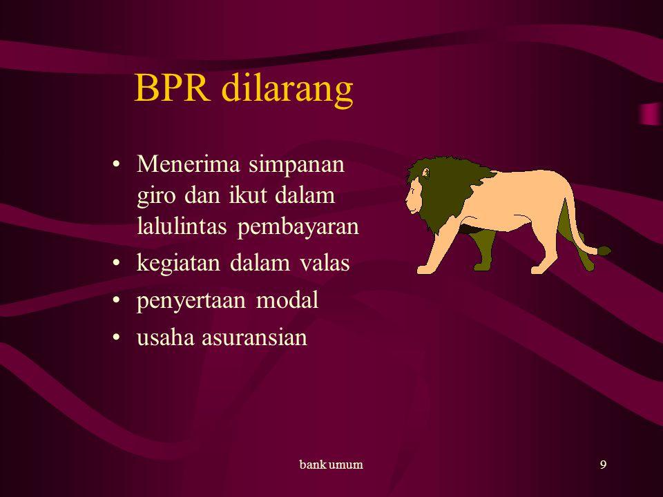 BPR dilarang Menerima simpanan giro dan ikut dalam lalulintas pembayaran. kegiatan dalam valas. penyertaan modal.