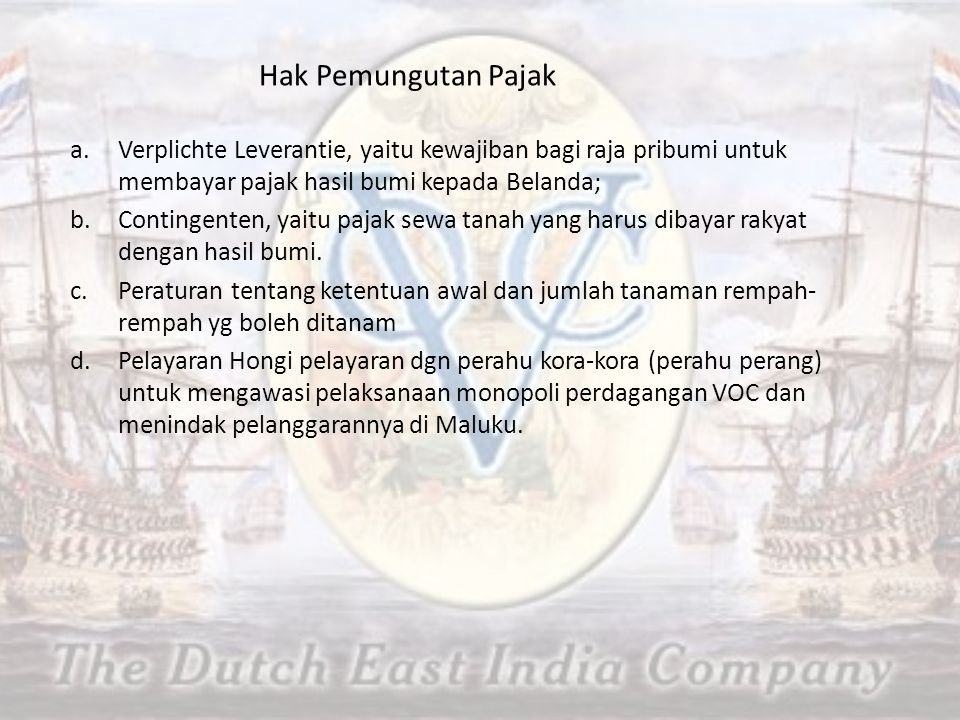 Hak Pemungutan Pajak Verplichte Leverantie, yaitu kewajiban bagi raja pribumi untuk membayar pajak hasil bumi kepada Belanda;