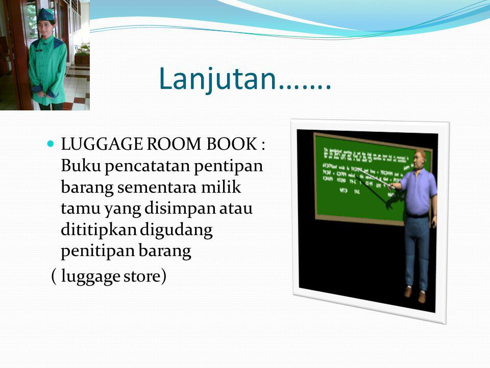 Lanjutan……. LUGGAGE ROOM BOOK : Buku pencatatan pentipan barang sementara milik tamu yang disimpan atau dititipkan digudang penitipan barang.