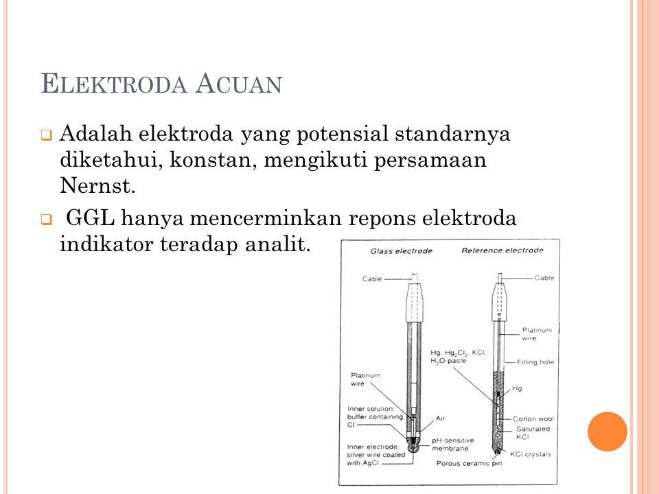 Elektroda Acuan Adalah elektroda yang potensial standarnya diketahui, konstan, mengikuti persamaan Nernst.
