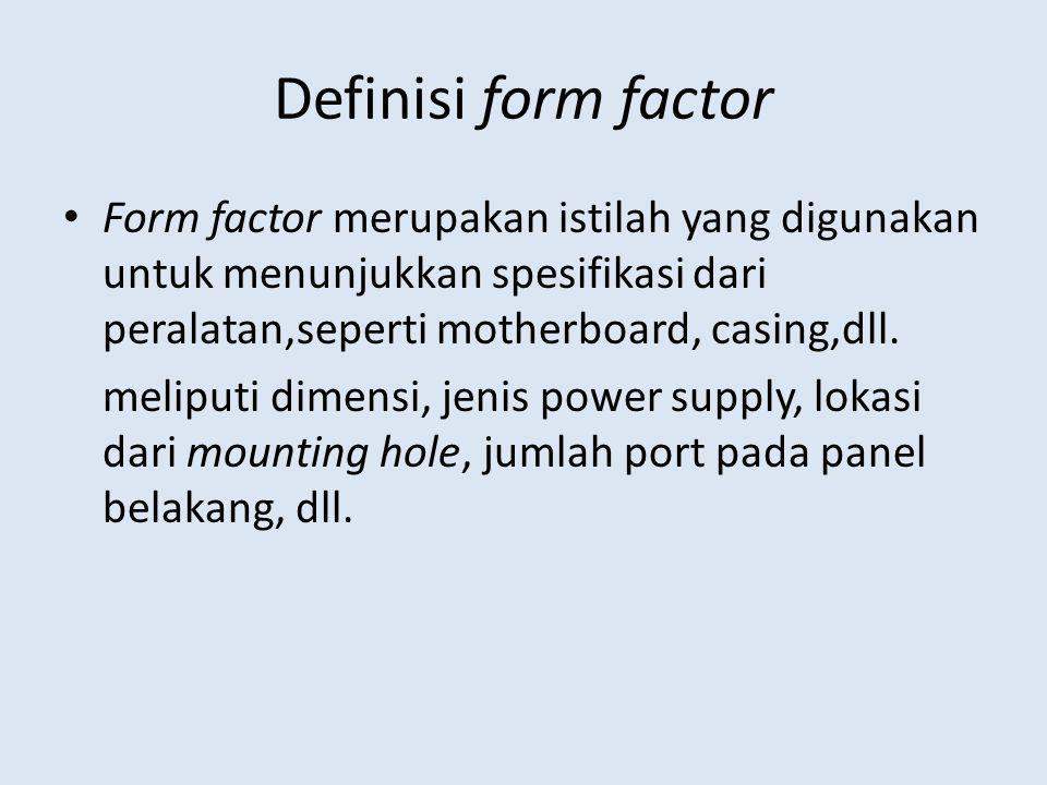 Definisi form factor Form factor merupakan istilah yang digunakan untuk menunjukkan spesifikasi dari peralatan,seperti motherboard, casing,dll.