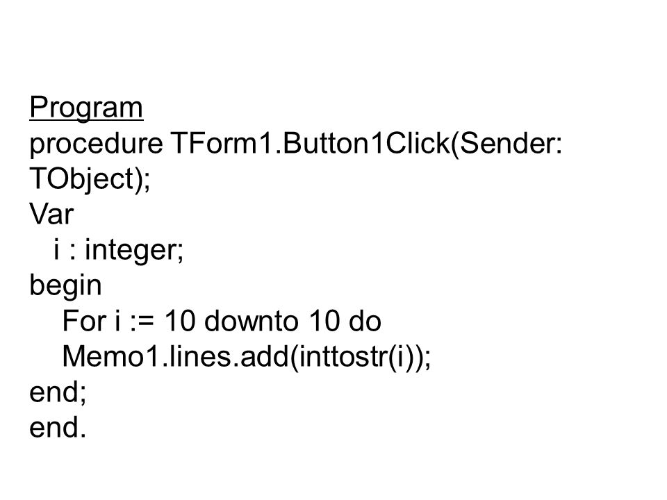 Program procedure TForm1.Button1Click(Sender: TObject); Var. i : integer; begin. For i := 10 downto 10 do.