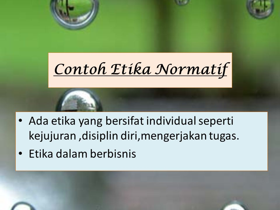 Contoh Etika Normatif Ada etika yang bersifat individual seperti kejujuran ,disiplin diri,mengerjakan tugas.