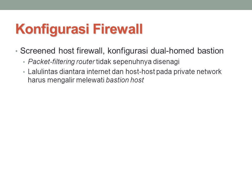Konfigurasi Firewall Screened host firewall, konfigurasi dual-homed bastion. Packet-filtering router tidak sepenuhnya disenagi.