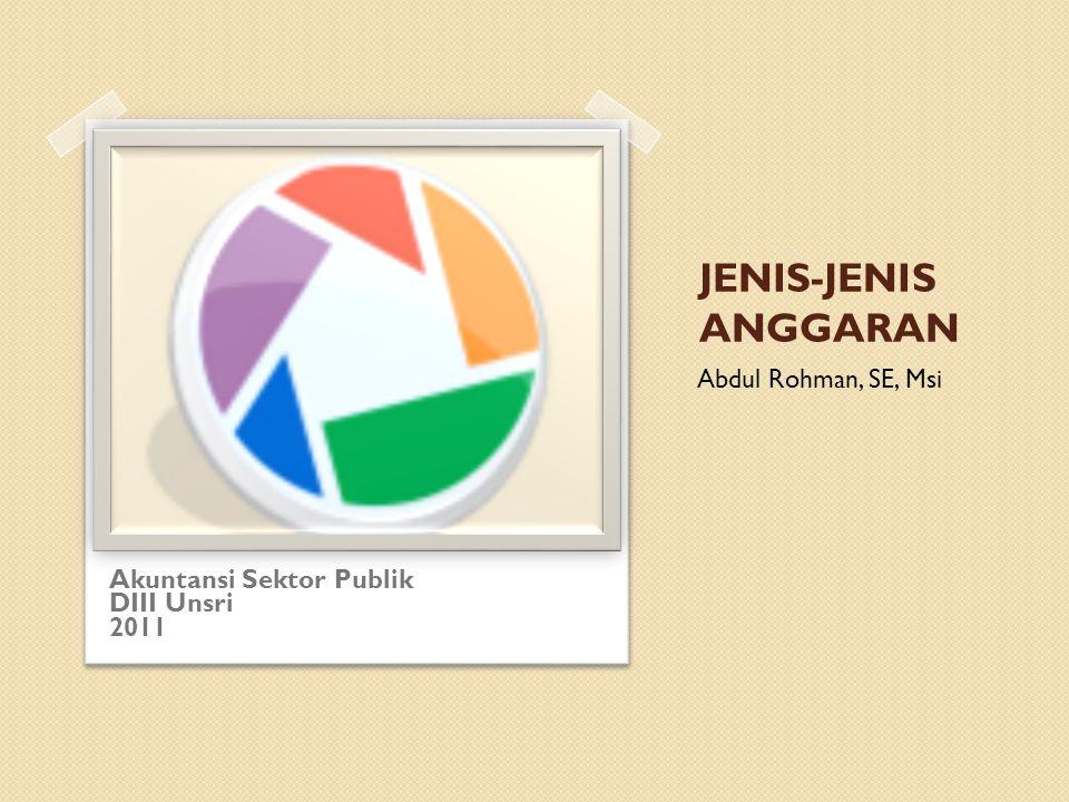 JENIS-JENIS ANGGARAN Abdul Rohman, SE, Msi Akuntansi Sektor Publik