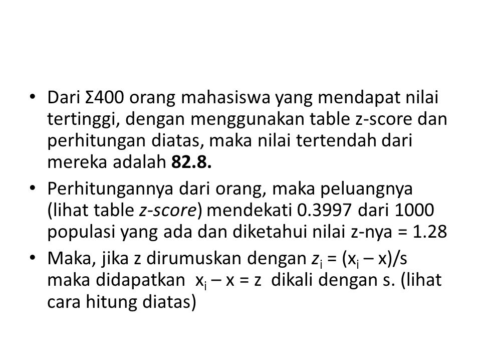 Dari Σ400 orang mahasiswa yang mendapat nilai tertinggi, dengan menggunakan table z-score dan perhitungan diatas, maka nilai tertendah dari mereka adalah 82.8.