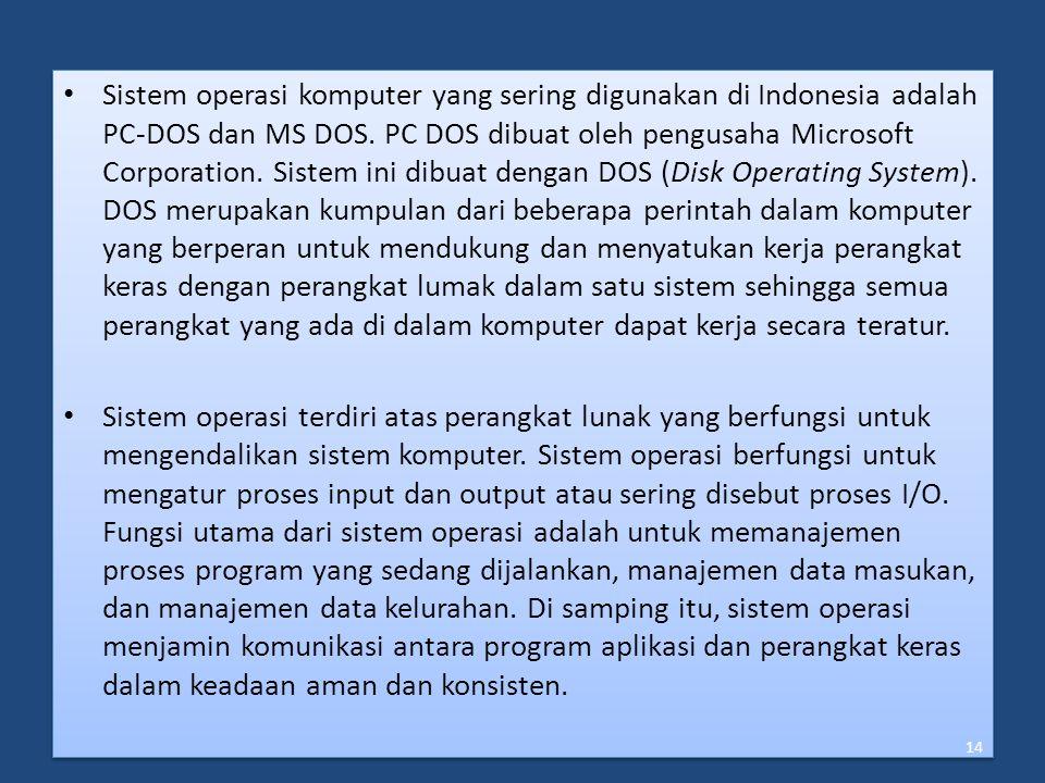 Sistem operasi komputer yang sering digunakan di Indonesia adalah PC-DOS dan MS DOS. PC DOS dibuat oleh pengusaha Microsoft Corporation. Sistem ini dibuat dengan DOS (Disk Operating System). DOS merupakan kumpulan dari beberapa perintah dalam komputer yang berperan untuk mendukung dan menyatukan kerja perangkat keras dengan perangkat lumak dalam satu sistem sehingga semua perangkat yang ada di dalam komputer dapat kerja secara teratur.