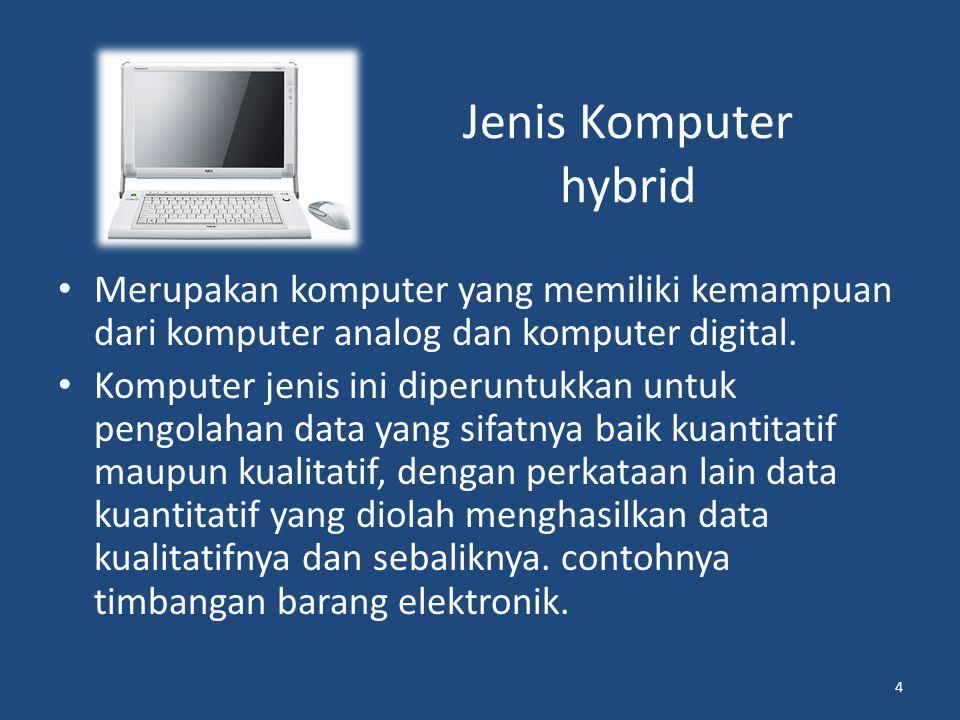 Jenis Komputer hybrid Merupakan komputer yang memiliki kemampuan dari komputer analog dan komputer digital.