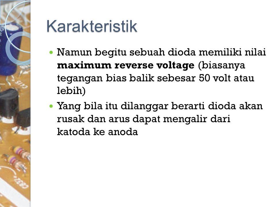 Karakteristik Namun begitu sebuah dioda memiliki nilai maximum reverse voltage (biasanya tegangan bias balik sebesar 50 volt atau lebih)