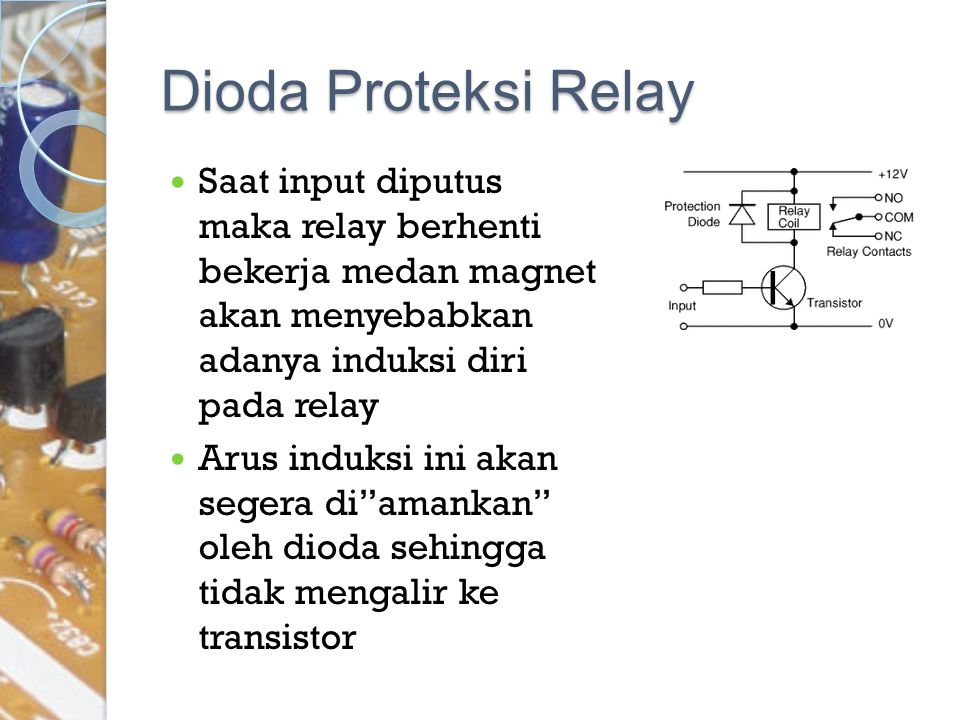 Dioda Proteksi Relay Saat input diputus maka relay berhenti bekerja medan magnet akan menyebabkan adanya induksi diri pada relay.