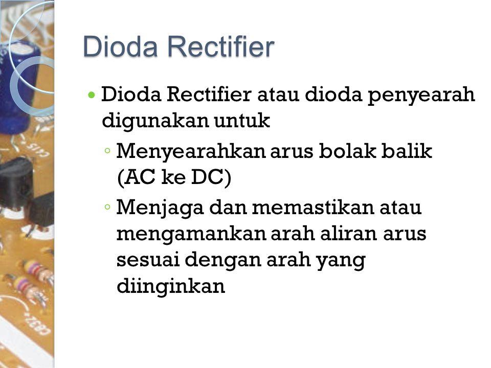Dioda Rectifier Dioda Rectifier atau dioda penyearah digunakan untuk