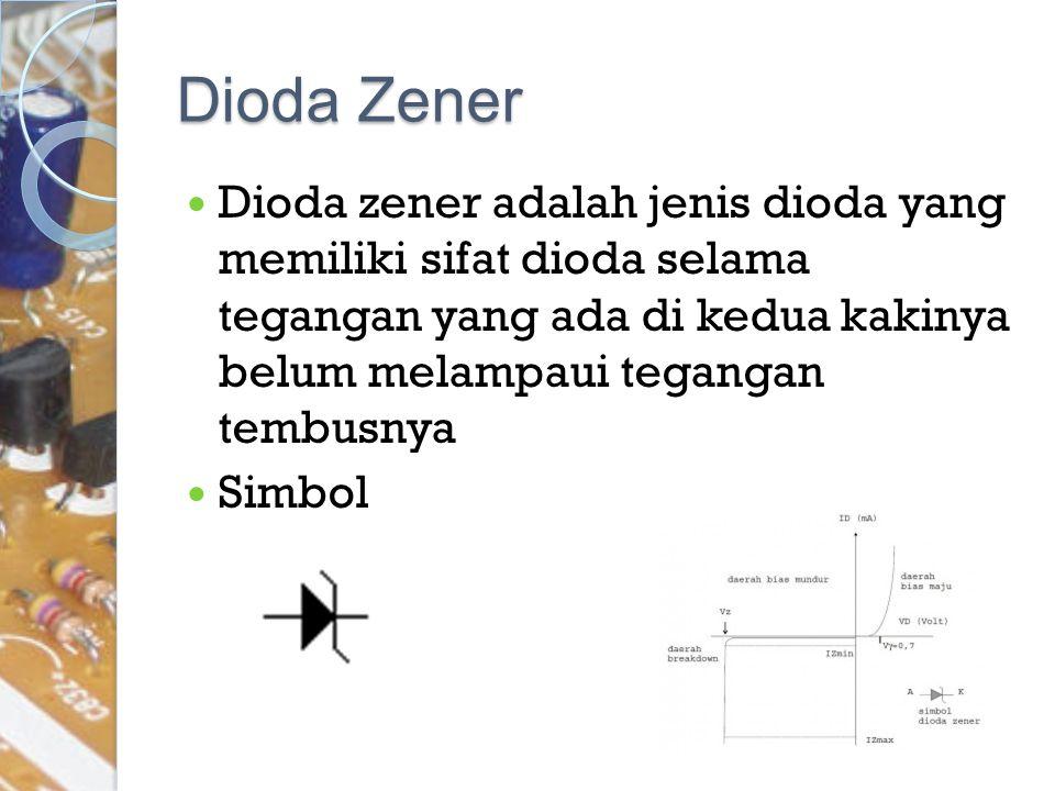 Dioda Zener Dioda zener adalah jenis dioda yang memiliki sifat dioda selama tegangan yang ada di kedua kakinya belum melampaui tegangan tembusnya.