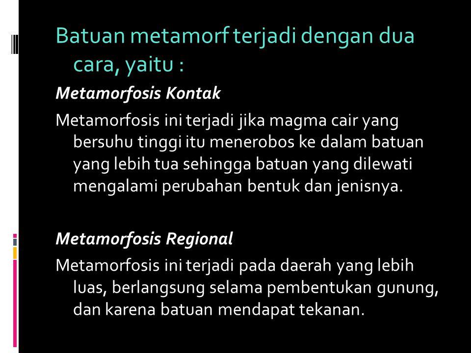 Batuan metamorf terjadi dengan dua cara, yaitu :
