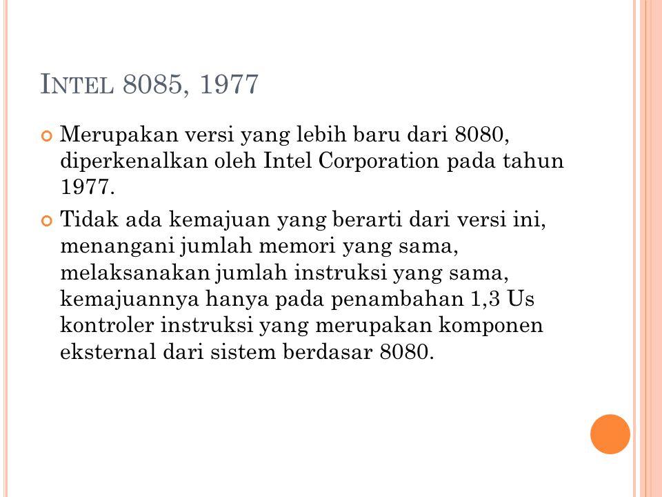Intel 8085, 1977 Merupakan versi yang lebih baru dari 8080, diperkenalkan oleh Intel Corporation pada tahun 1977.