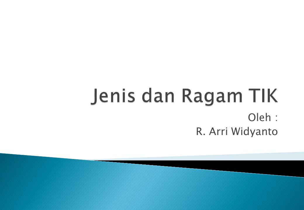 Jenis dan Ragam TIK Oleh : R. Arri Widyanto