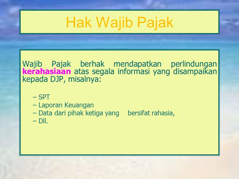 Hak Wajib Pajak Wajib Pajak berhak mendapatkan perlindungan kerahasiaan atas segala informasi yang disampaikan kepada DJP, misalnya: