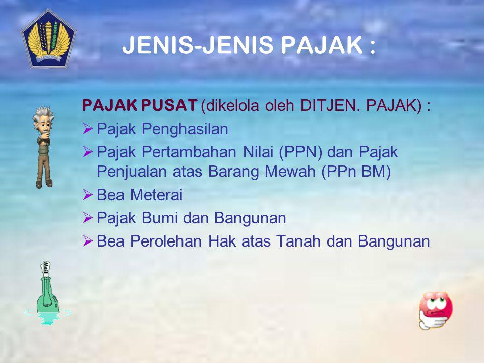 JENIS-JENIS PAJAK : PAJAK PUSAT (dikelola oleh DITJEN. PAJAK) :
