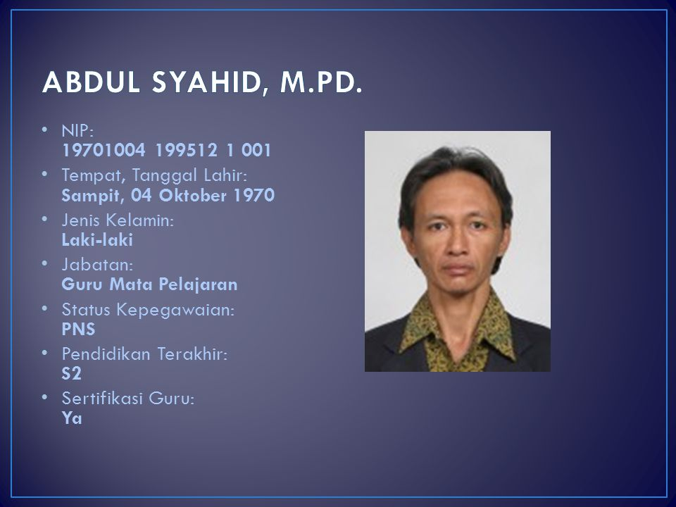 ABDUL SYAHID, M.PD. NIP: 19701004 199512 1 001. Tempat, Tanggal Lahir: Sampit, 04 Oktober 1970. Jenis Kelamin: Laki-laki.