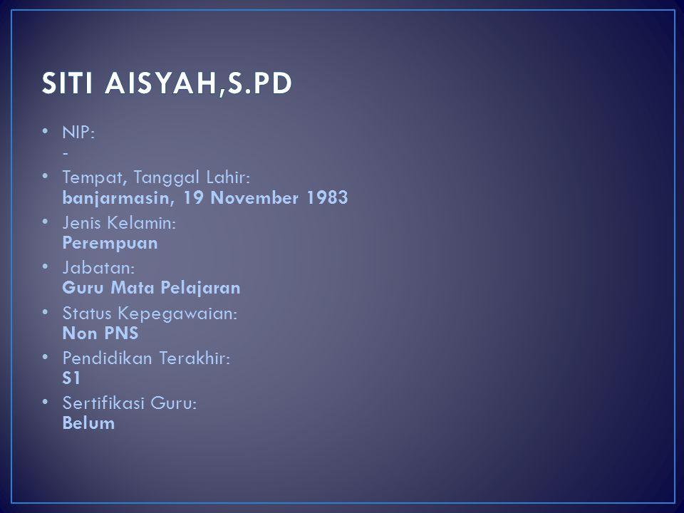 SITI AISYAH,S.PD NIP: - Tempat, Tanggal Lahir: banjarmasin, 19 November 1983. Jenis Kelamin: Perempuan.