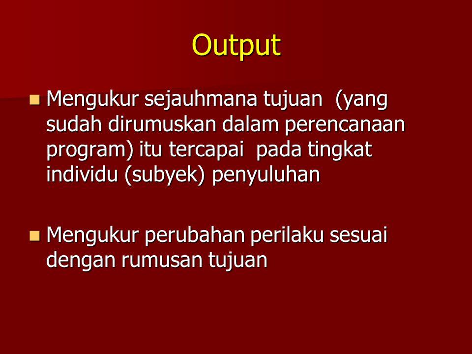 Output Mengukur sejauhmana tujuan (yang sudah dirumuskan dalam perencanaan program) itu tercapai pada tingkat individu (subyek) penyuluhan.
