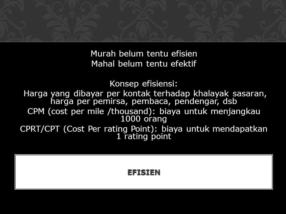 Murah belum tentu efisien Mahal belum tentu efektif Konsep efisiensi: Harga yang dibayar per kontak terhadap khalayak sasaran, harga per pemirsa, pembaca, pendengar, dsb CPM (cost per mile /thousand): biaya untuk menjangkau 1000 orang CPRT/CPT (Cost Per rating Point): biaya untuk mendapatkan 1 rating point