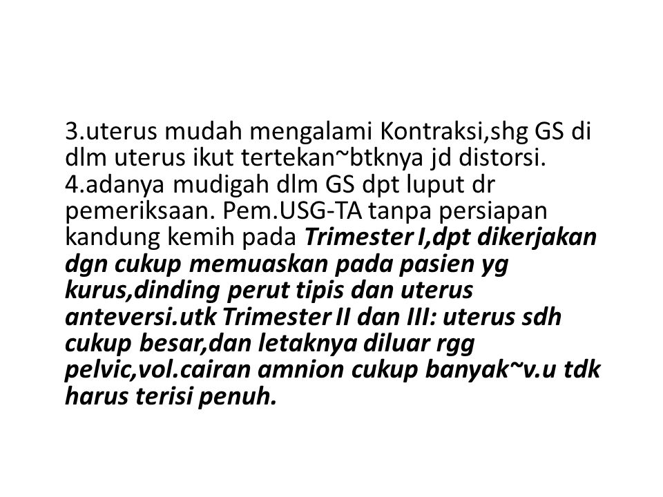 3.uterus mudah mengalami Kontraksi,shg GS di dlm uterus ikut tertekan~btknya jd distorsi.