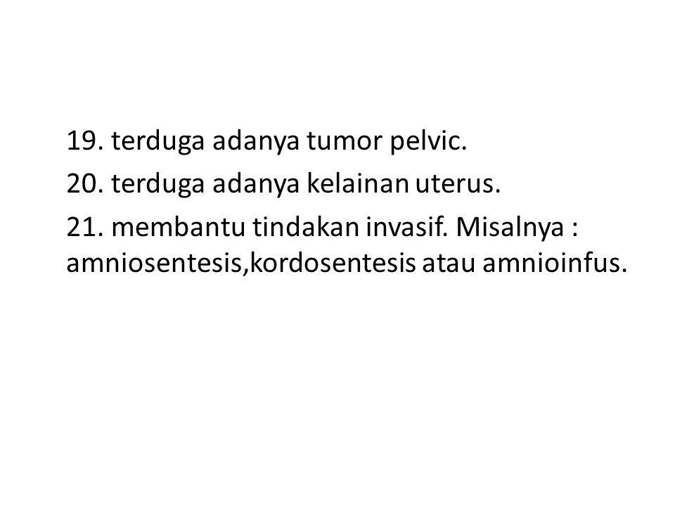 19. terduga adanya tumor pelvic. 20. terduga adanya kelainan uterus.