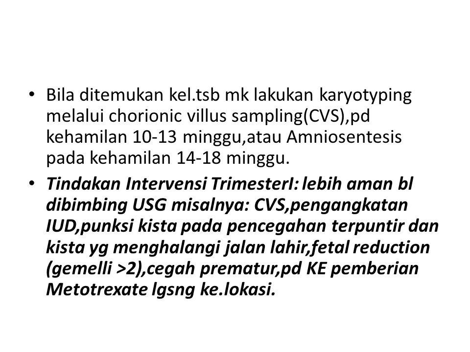 Bila ditemukan kel.tsb mk lakukan karyotyping melalui chorionic villus sampling(CVS),pd kehamilan 10-13 minggu,atau Amniosentesis pada kehamilan 14-18 minggu.